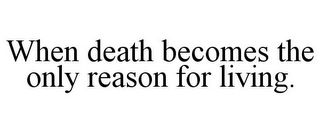 mark for WHEN DEATH BECOMES THE ONLY REASON FOR LIVING., trademark #85752123