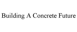 mark for BUILDING A CONCRETE FUTURE, trademark #85752916