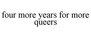 mark for FOUR MORE YEARS FOR MORE QUEERS, trademark #85753485