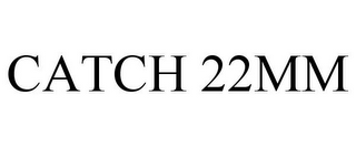mark for CATCH 22MM, trademark #85753684
