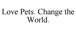 mark for LOVE PETS. CHANGE THE WORLD., trademark #85754143