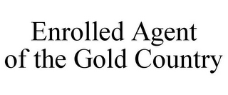 mark for ENROLLED AGENT OF THE GOLD COUNTRY, trademark #85754635