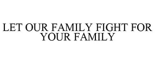 mark for LET OUR FAMILY FIGHT FOR YOUR FAMILY, trademark #85755732