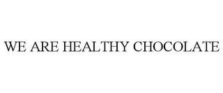 mark for WE ARE HEALTHY CHOCOLATE, trademark #85756147