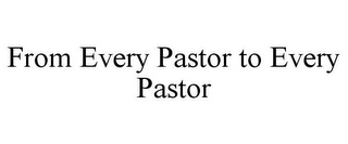 mark for FROM EVERY PASTOR TO EVERY PASTOR, trademark #85756845