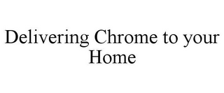 mark for DELIVERING CHROME TO YOUR HOME, trademark #85756876