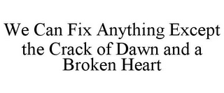 mark for WE CAN FIX ANYTHING EXCEPT THE CRACK OF DAWN AND A BROKEN HEART, trademark #85757456