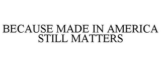 mark for BECAUSE MADE IN AMERICA STILL MATTERS, trademark #85758620