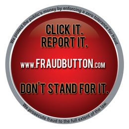 mark for WE PROTECT THE PUBLIC'S MONEY BY ENFORCING A ZERO TOLERANCE FOR FRAUD. WE PROSECUTE FRAUD TO THE FULL EXTENT OF THE LAW. CLICK IT. REPORT IT. DON'T STAND FOR IT. WWW.FRAUDBUTTON.COM, trademark #85758823