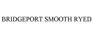 mark for BRIDGEPORT SMOOTH RYED, trademark #85759129