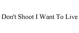mark for DON'T SHOOT I WANT TO LIVE, trademark #85759241