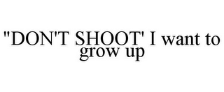 "mark for ""DON'T SHOOT' I WANT TO GROW UP, trademark #85759247"