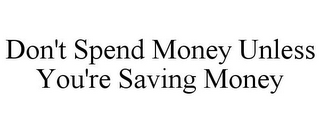 mark for DON'T SPEND MONEY UNLESS YOU'RE SAVING MONEY, trademark #85759405