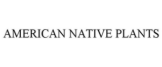 mark for AMERICAN NATIVE PLANTS, trademark #85759667