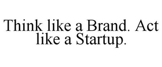 mark for THINK LIKE A BRAND. ACT LIKE A STARTUP., trademark #85759770