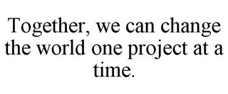 mark for TOGETHER, WE CAN CHANGE THE WORLD ONE PROJECT AT A TIME., trademark #85760360