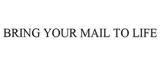 mark for BRING YOUR MAIL TO LIFE, trademark #85760516