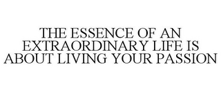 mark for THE ESSENCE OF AN EXTRAORDINARY LIFE IS ABOUT LIVING YOUR PASSION, trademark #85760824