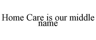 mark for HOME CARE IS OUR MIDDLE NAME, trademark #85762572