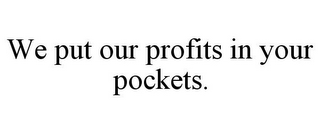 mark for WE PUT OUR PROFITS IN YOUR POCKETS., trademark #85763035