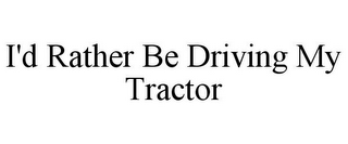 mark for I'D RATHER BE DRIVING MY TRACTOR, trademark #85763085