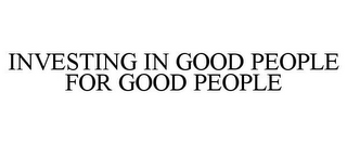 mark for INVESTING IN GOOD PEOPLE FOR GOOD PEOPLE, trademark #85763625