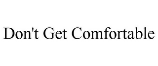 mark for DON'T GET COMFORTABLE, trademark #85763984