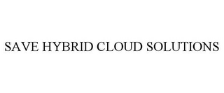 mark for SAVE HYBRID CLOUD SOLUTIONS, trademark #85764303