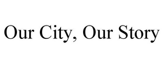 mark for OUR CITY, OUR STORY, trademark #85764479