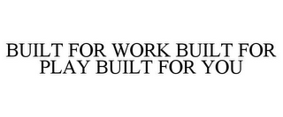 mark for BUILT FOR WORK BUILT FOR PLAY BUILT FOR YOU, trademark #85764902