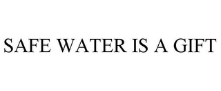 mark for SAFE WATER IS A GIFT, trademark #85765298