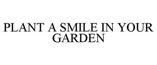 mark for PLANT A SMILE IN YOUR GARDEN, trademark #85765332