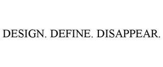 mark for DESIGN. DEFINE. DISAPPEAR., trademark #85765812