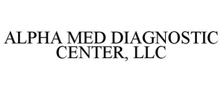 mark for ALPHA MED DIAGNOSTIC CENTER, LLC, trademark #85766001