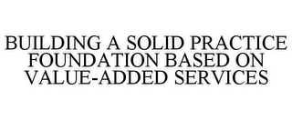 mark for BUILDING A SOLID PRACTICE FOUNDATION BASED ON VALUE-ADDED SERVICES, trademark #85766298