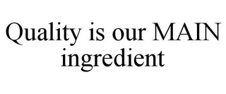 mark for QUALITY IS OUR MAIN INGREDIENT, trademark #85766430