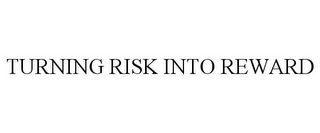 mark for TURNING RISK INTO REWARD, trademark #85766696