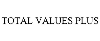 mark for TOTAL VALUES PLUS, trademark #85767011