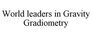 mark for WORLD LEADERS IN GRAVITY GRADIOMETRY, trademark #85767217