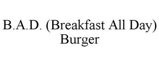 mark for B.A.D. (BREAKFAST ALL DAY) BURGER, trademark #85767319