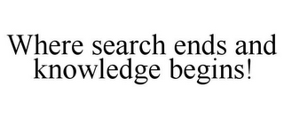 mark for WHERE SEARCH ENDS AND KNOWLEDGE BEGINS!, trademark #85768119