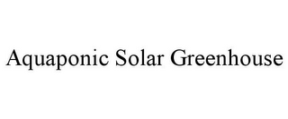 mark for AQUAPONIC SOLAR GREENHOUSE, trademark #85768206