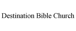 mark for DESTINATION BIBLE CHURCH, trademark #85768824