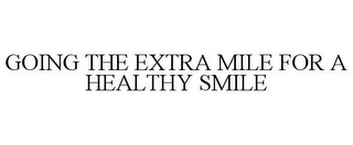 mark for GOING THE EXTRA MILE FOR A HEALTHY SMILE, trademark #85768854