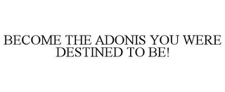 mark for BECOME THE ADONIS YOU WERE DESTINED TO BE!, trademark #85768931