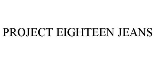 mark for PROJECT EIGHTEEN JEANS, trademark #85769333