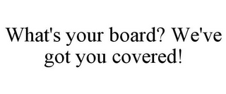 mark for WHAT'S YOUR BOARD? WE'VE GOT YOU COVERED!, trademark #85770661