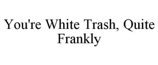 mark for YOU'RE WHITE TRASH, QUITE FRANKLY, trademark #85771255