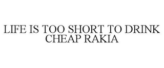 mark for LIFE IS TOO SHORT TO DRINK CHEAP RAKIA, trademark #85771939