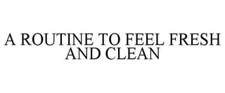 mark for A ROUTINE TO FEEL FRESH AND CLEAN, trademark #85772787
